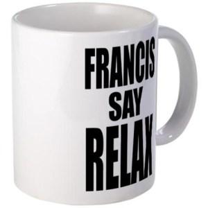 francis_say_relax_tshirt_mug